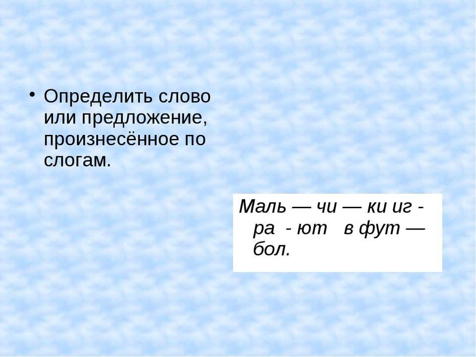 Определить слово или предложение, произнесённое по слогам. Маль — чи — ки иг ...