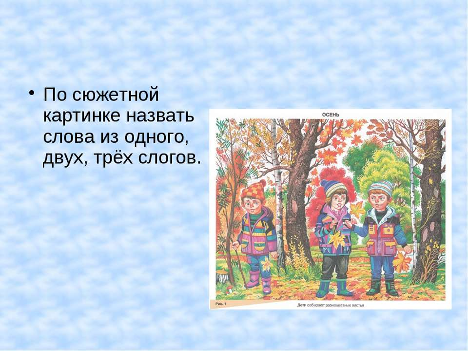По сюжетной картинке назвать слова из одного, двух, трёх слогов.