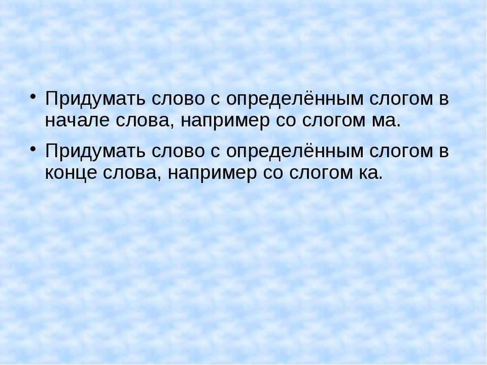 Придумать слово с определённым слогом в начале слова, например со слогом ма. ...