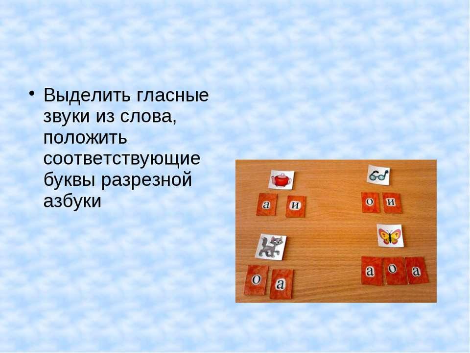 Выделить гласные звуки из слова, положить соответствующие буквы разрезной азбуки