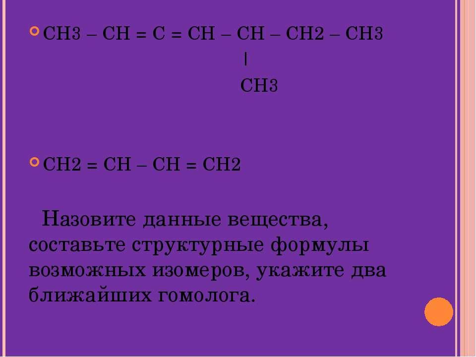 CH3 – CH = C = CH – CH – CH2 – CH3 | CH3 CH2 = CH – CH = CH2 Назовите данные ...