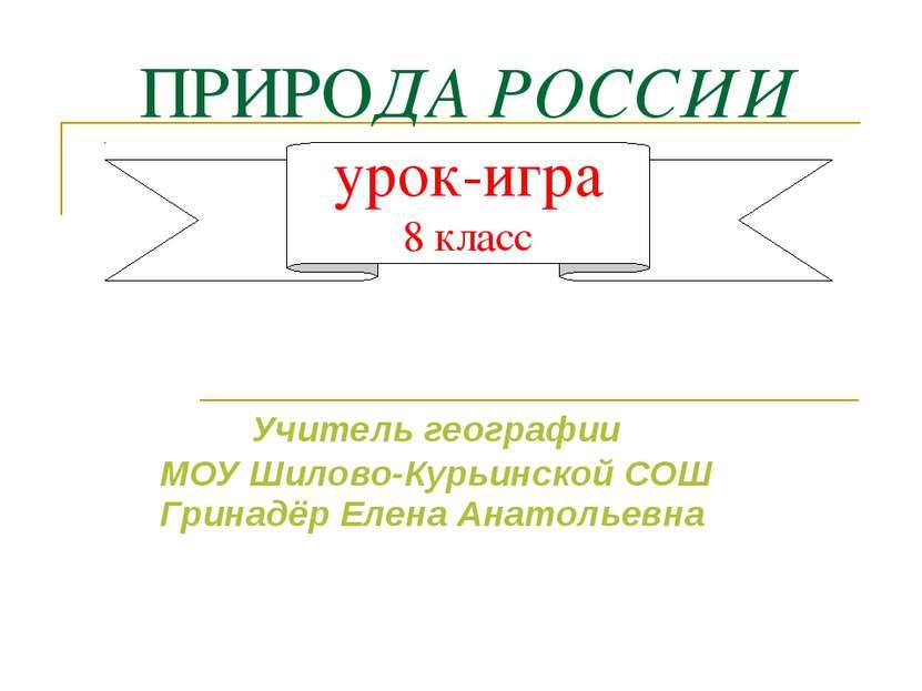 ПРИРОДА РОССИИ урок-игра 8 класс Учитель географии МОУ Шилово-Курьинской СОШ ...