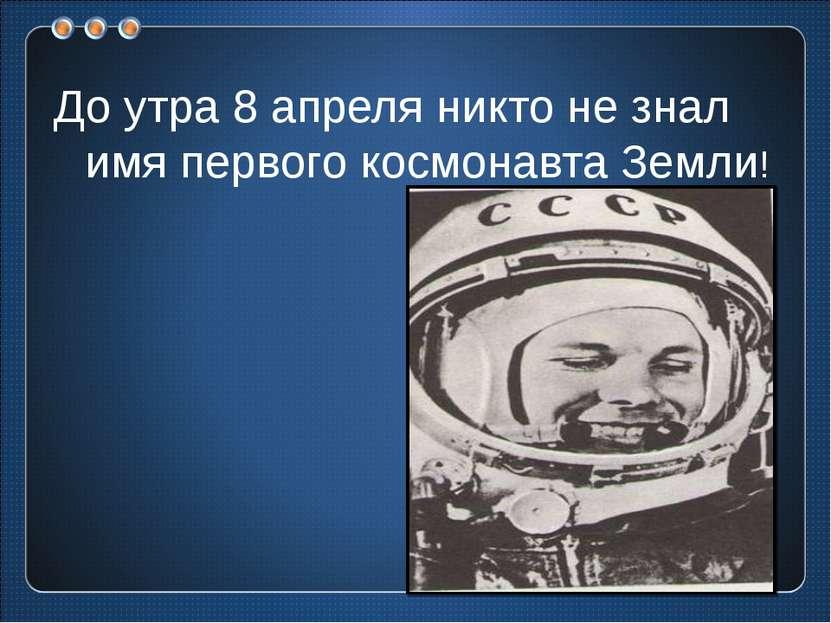 До утра 8 апреля никто не знал имя первого космонавта Земли!
