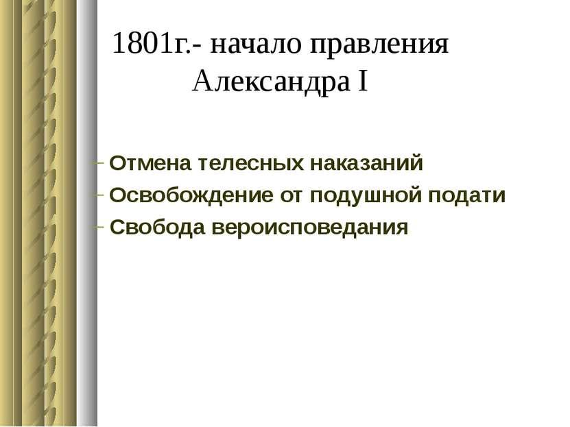 1801г.- начало правления Александра I Отмена телесных наказаний Освобождение ...