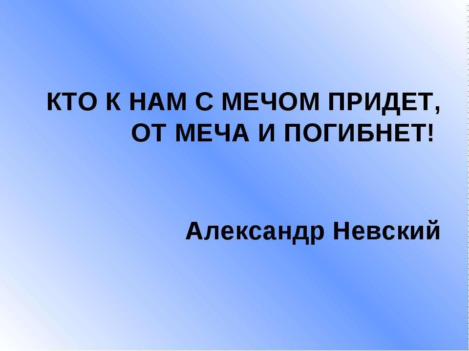 КТО К НАМ С МЕЧОМ ПРИДЕТ, ОТ МЕЧА И ПОГИБНЕТ! Александр Невский