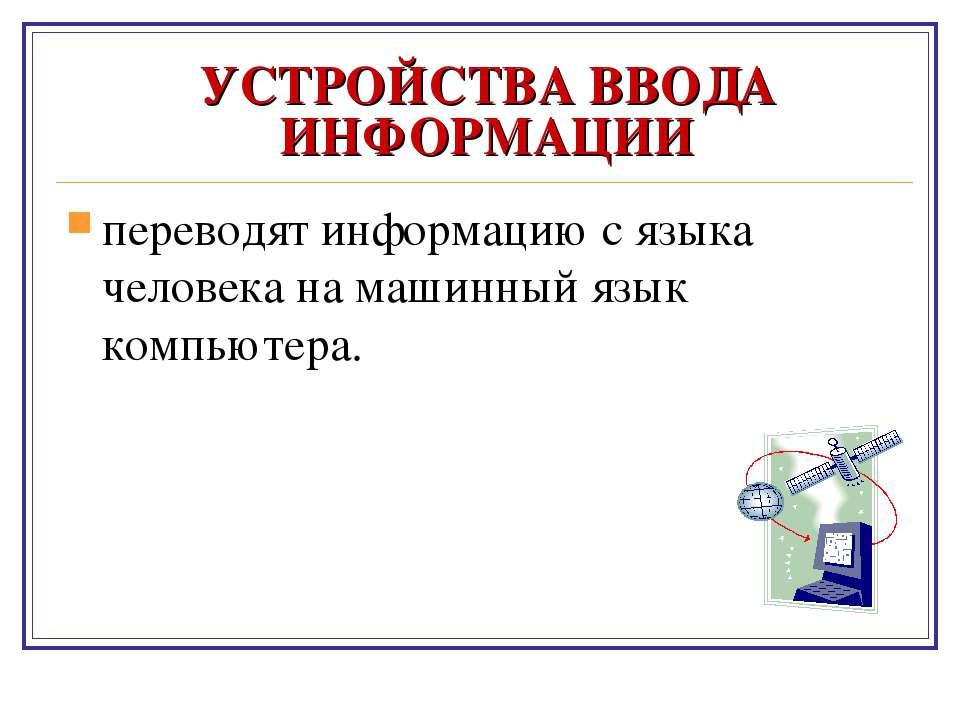 УСТРОЙСТВА ВВОДА ИНФОРМАЦИИ переводят информацию с языка человека на машинный...