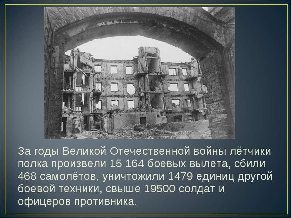 За годы Великой Отечественной войны лётчики полка произвели 15 164 боевых выл...