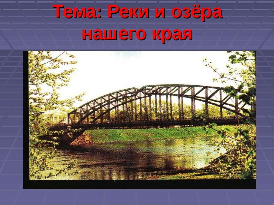 Тема: Реки и озёра нашего края