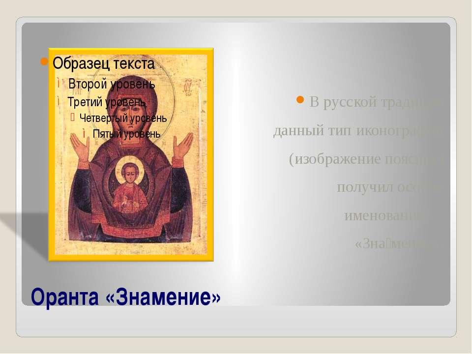 Оранта «Знамение» В русской традиции данный тип иконографии (изображение пояс...