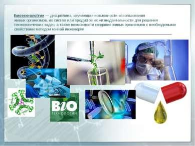 Биотехноло гия— дисциплина, изучающая возможности использования живыхоргани...