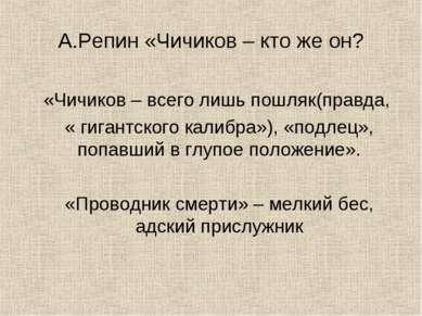 А.Репин «Чичиков – кто же он? «Чичиков – всего лишь пошляк(правда, « гигантск...
