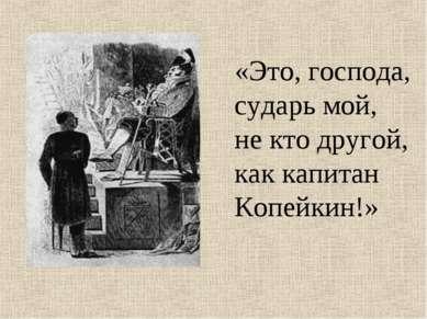 «Это, господа, сударь мой, не кто другой, как капитан Копейкин!»