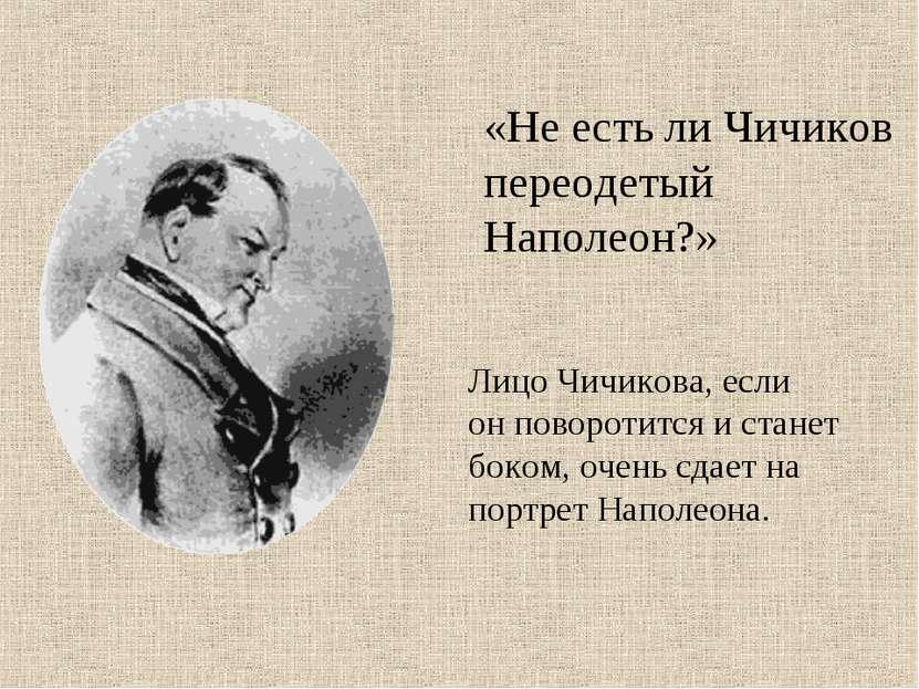 Лицо Чичикова, если он поворотится и станет боком, очень сдает на портрет Нап...