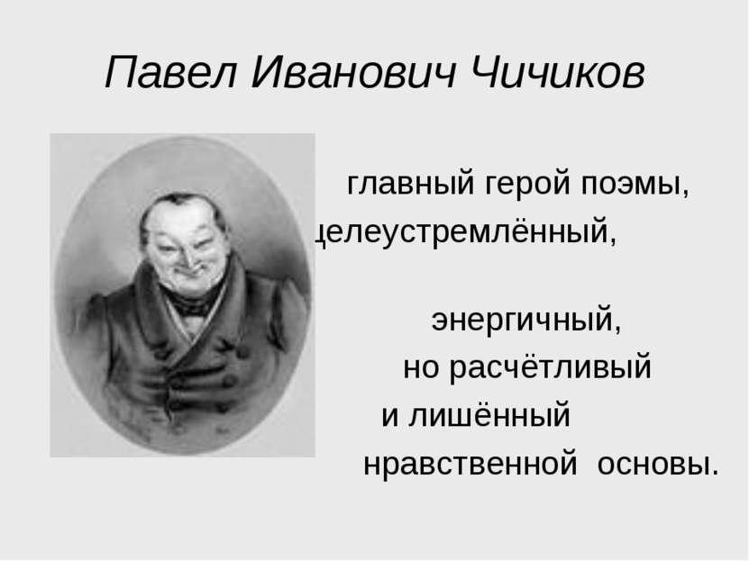 Павел Иванович Чичиков главный герой поэмы, целеустремлённый, энергичный, но ...