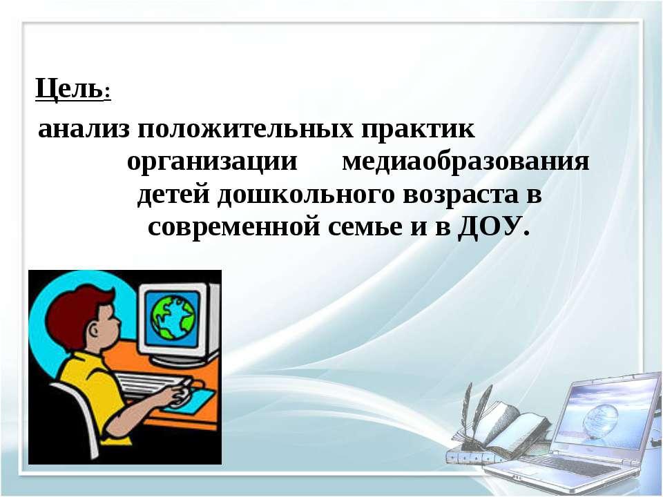 Цель: анализ положительных практик организации медиаобразования детей дошколь...