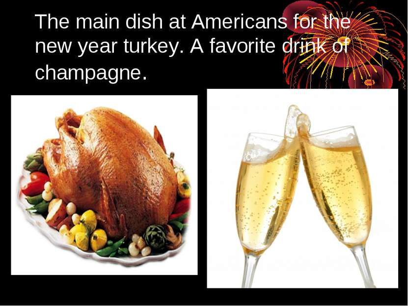 The main dish at Americans for the new year turkey. A favorite drink of champ...