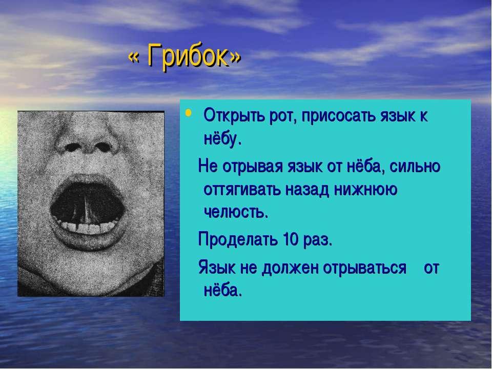 « Грибок» Открыть рот, присосать язык к нёбу. Не отрывая язык от нёба, сильно...