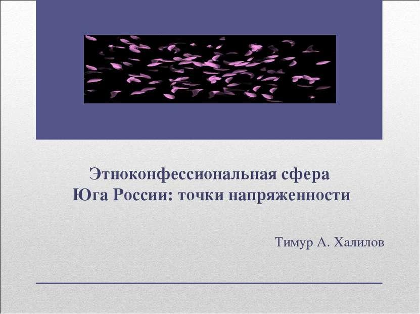 Этноконфессиональная сфера Юга России: точки напряженности Тимур А. Халилов
