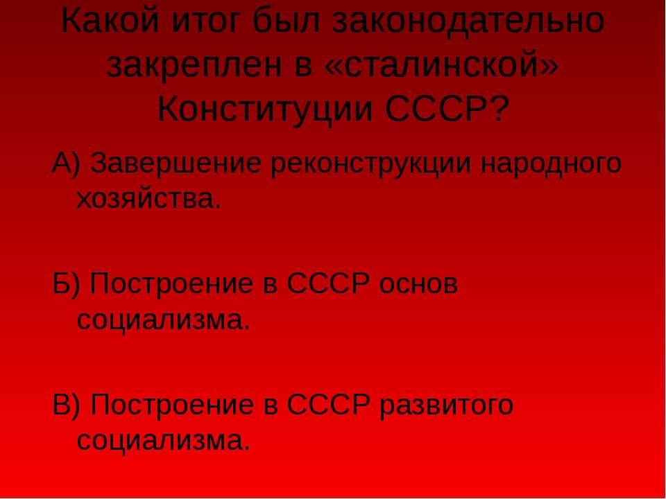 Какой итог был законодательно закреплен в «сталинской» Конституции СССР? А) З...