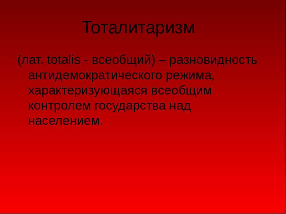Тоталитаризм (лат. totalis - всеобщий) – разновидность антидемократического р...