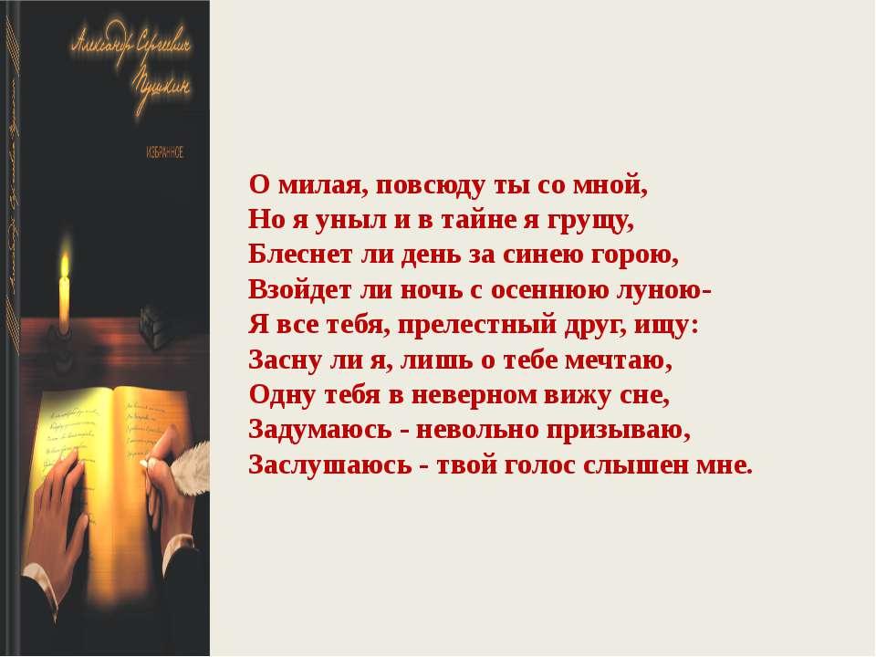 О милая, повсюду ты со мной, Но я уныл и в тайне я грущу, Блеснет ли день за ...