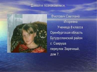 Давайте познакомимся. Фиотович Светлана Игоревна Ученица 8 класса Оренбургска...