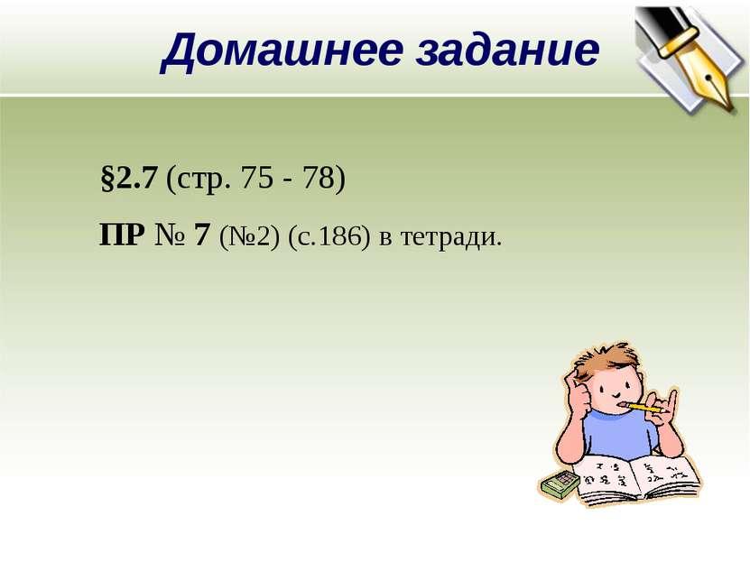 Домашнее задание §2.7 (стр. 75 - 78) ПР № 7 (№2) (с.186) в тетради.