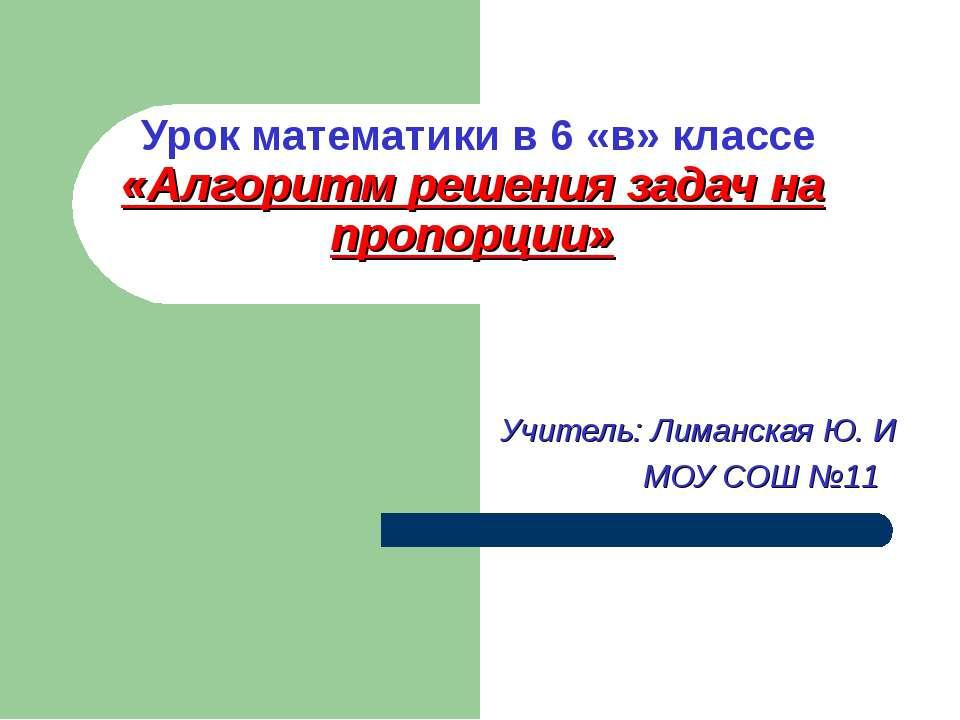 Урок математики в 6 «в» классе «Алгоритм решения задач на пропорции» Учитель:...