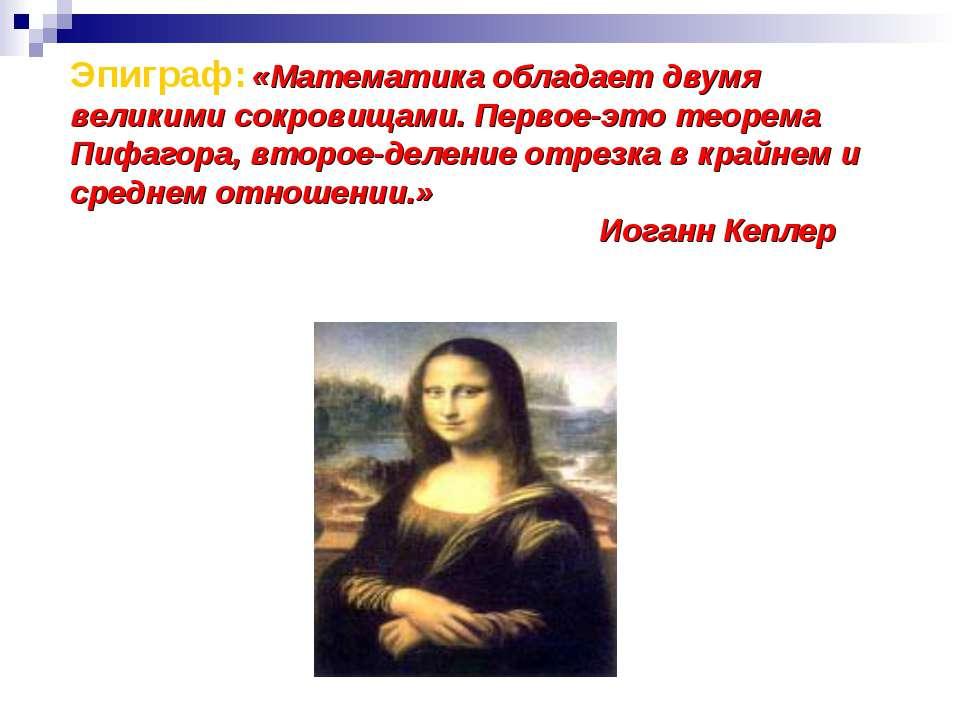 Эпиграф: «Математика обладает двумя великими сокровищами. Первое-это теорема ...