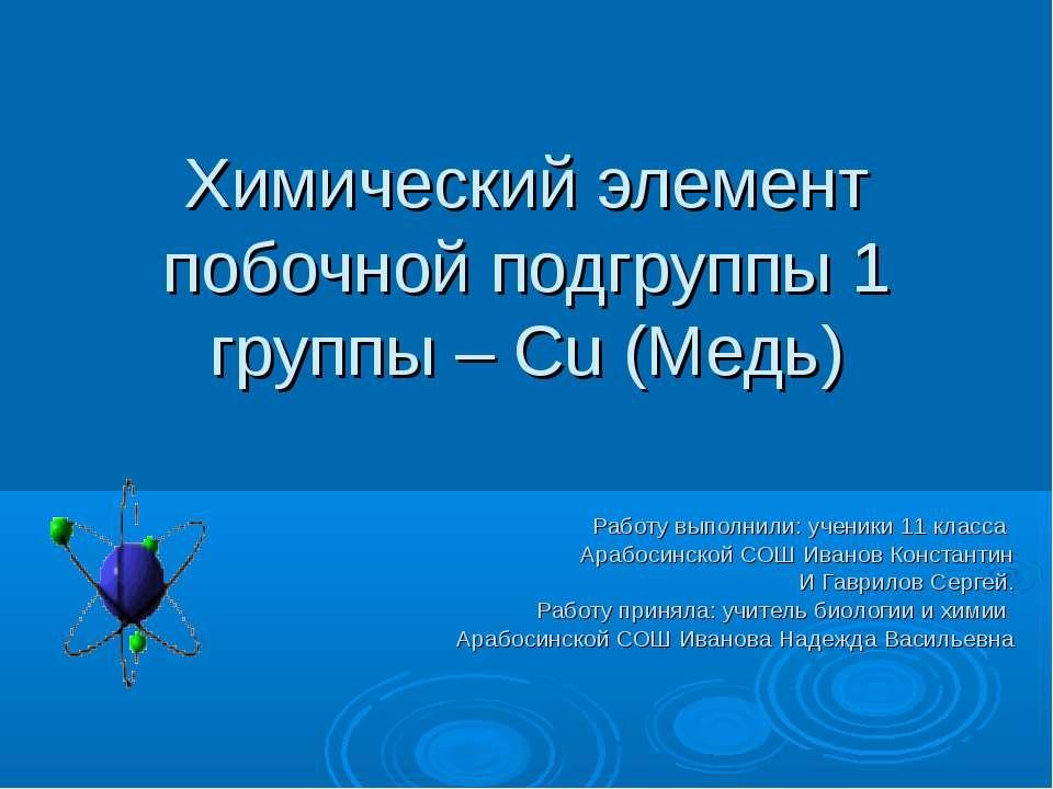 Химический элемент побочной подгруппы 1 группы – Cu (Медь) Работу выполнили: ...