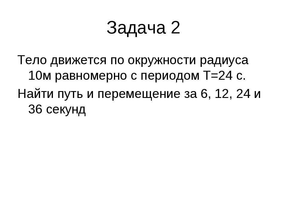 Задача 2 Тело движется по окружности радиуса 10м равномерно с периодом T=24 c...