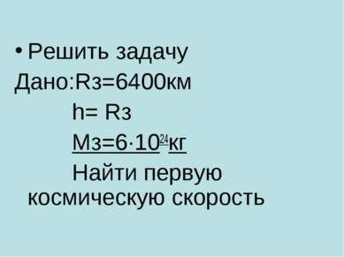 Решить задачу Дано:Rз=6400км h= Rз Мз=6·1024кг Найти первую космическую скорость