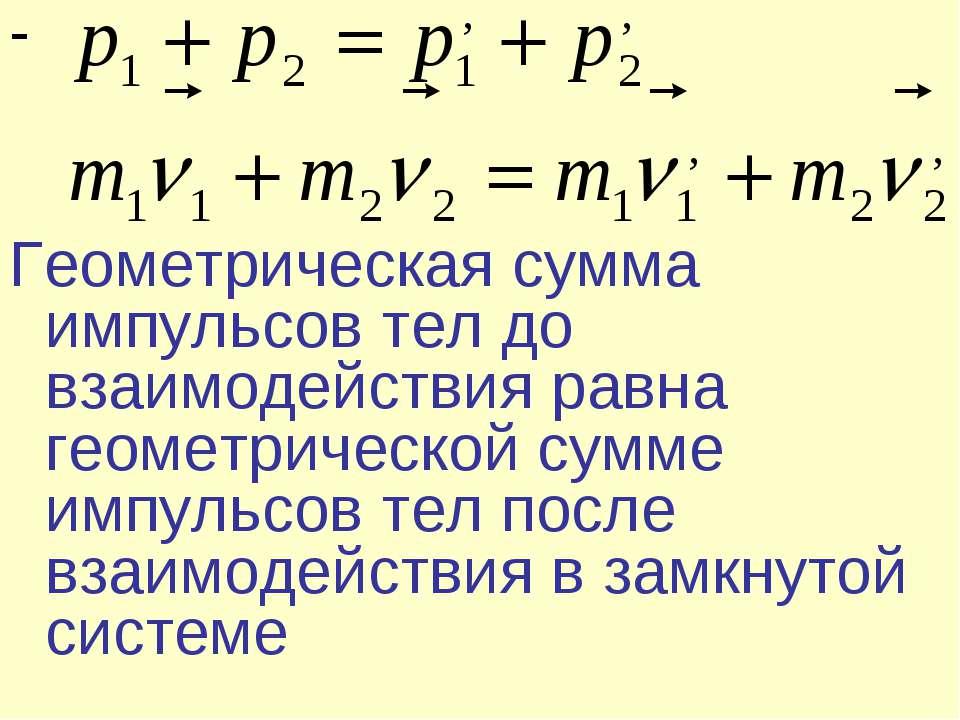 - Геометрическая сумма импульсов тел до взаимодействия равна геометрической с...