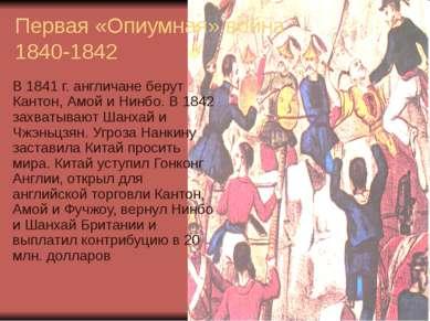 Первая «Опиумная» война 1840-1842 В 1841 г. англичане берут Кантон, Амой и Ни...