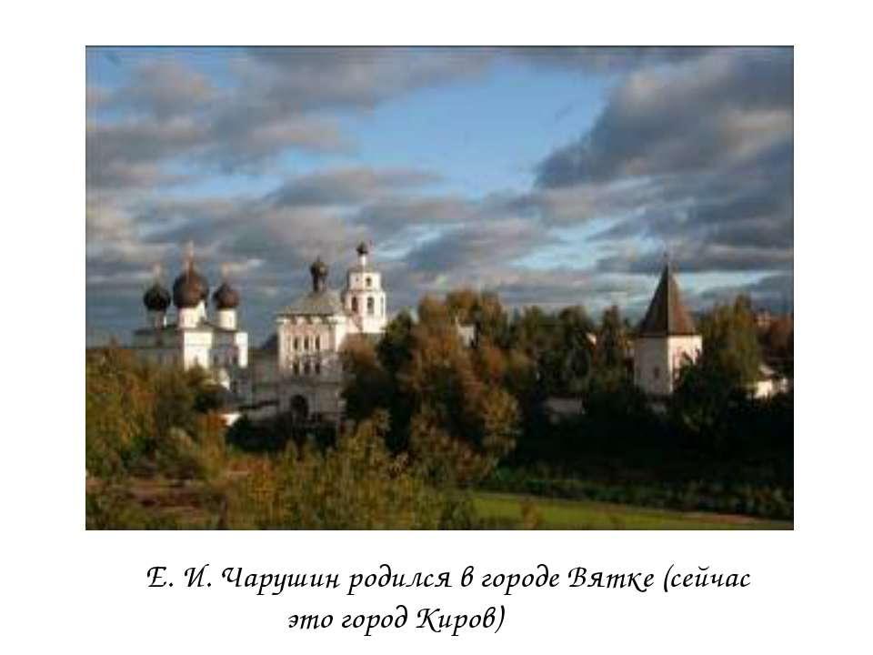 Е. И. Чарушин родился в городе Вятке (сейчас это город Киров)