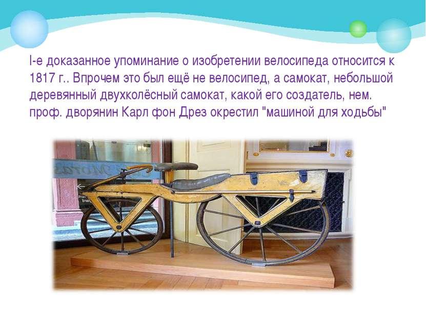 I-е доказанное упоминание о изобретении велосипеда относится к 1817 г.. Впроч...