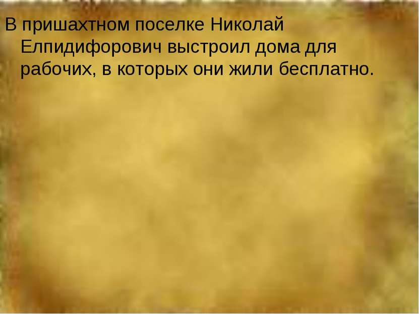 В пришахтном поселке Николай Елпидифорович выстроил дома для рабочих, в котор...