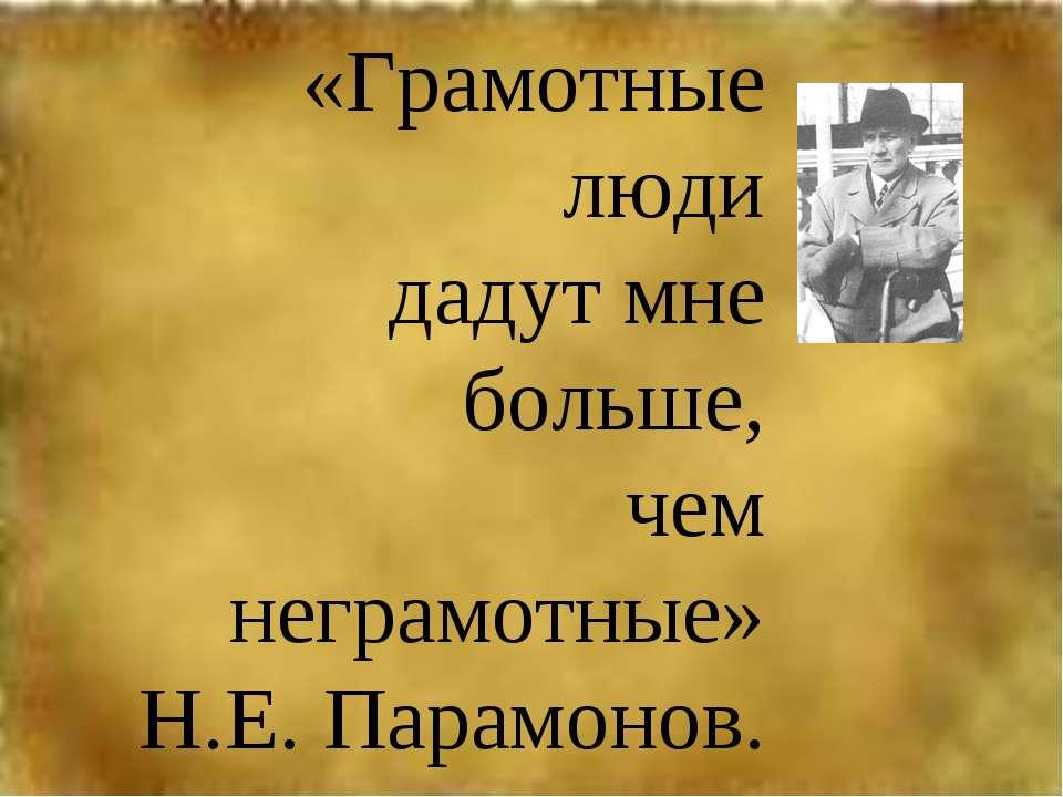 «Грамотные люди дадут мне больше, чем неграмотные» Н.Е. Парамонов.