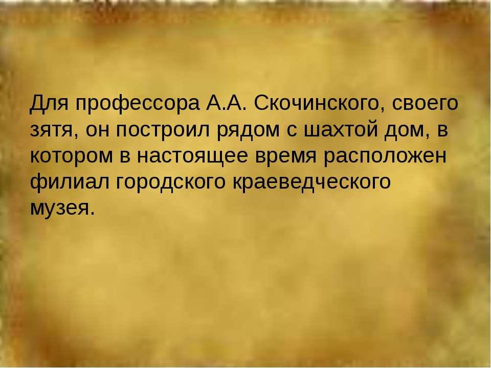 Для профессора А.А. Скочинского, своего зятя, он построил рядом с шахтой дом,...