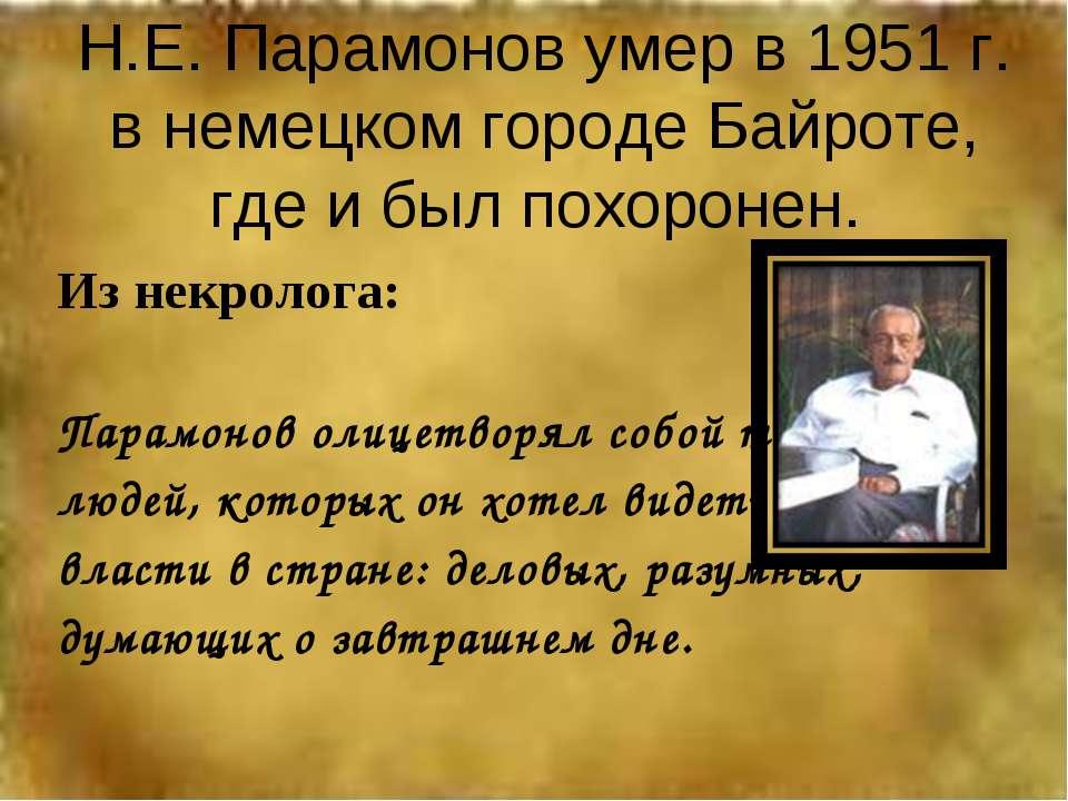 Н.Е. Парамонов умер в 1951 г. в немецком городе Байроте, где и был похоронен....