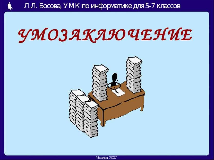УМОЗАКЛЮЧЕНИЕ Москва, 2006 г. Л.Л. Босова, УМК по информатике для 5-7 классов...