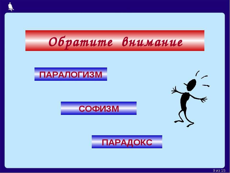 Обратите внимание ПАРАЛОГИЗМ СОФИЗМ ПАРАДОКС Москва, 2006 г. * из 15