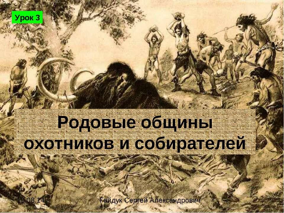 Родовые общины охотников и собирателей Урок 3 Гайдук Сергей Александрович
