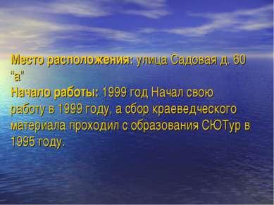 """Место расположения: улица Садовая д. 60 """"а"""" Начало работы: 1999 год Начал сво..."""