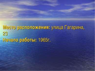 Место расположения: улица Гагарина, 23 Начало работы: 1965г.