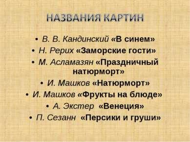 В. В. Кандинский «В синем» Н. Рерих «Заморские гости» М. Асламазян «Праздничн...