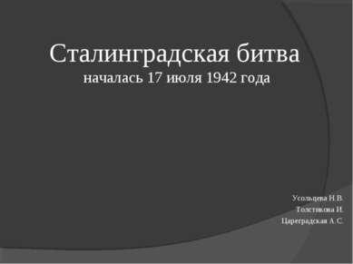 Сталинградская битва началась 17 июля 1942 года Усольцева Н.В. Толстикова И. ...