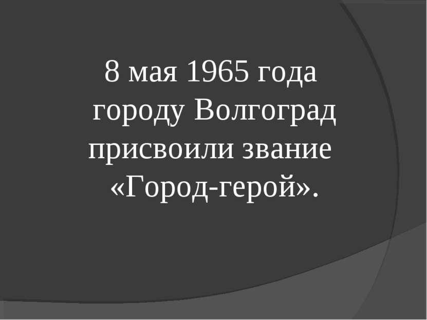 8 мая 1965 года городу Волгоград присвоили звание «Город-герой».