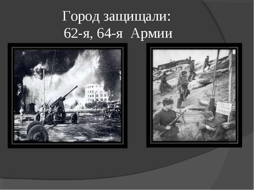 Город защищали: 62-я, 64-я Армии