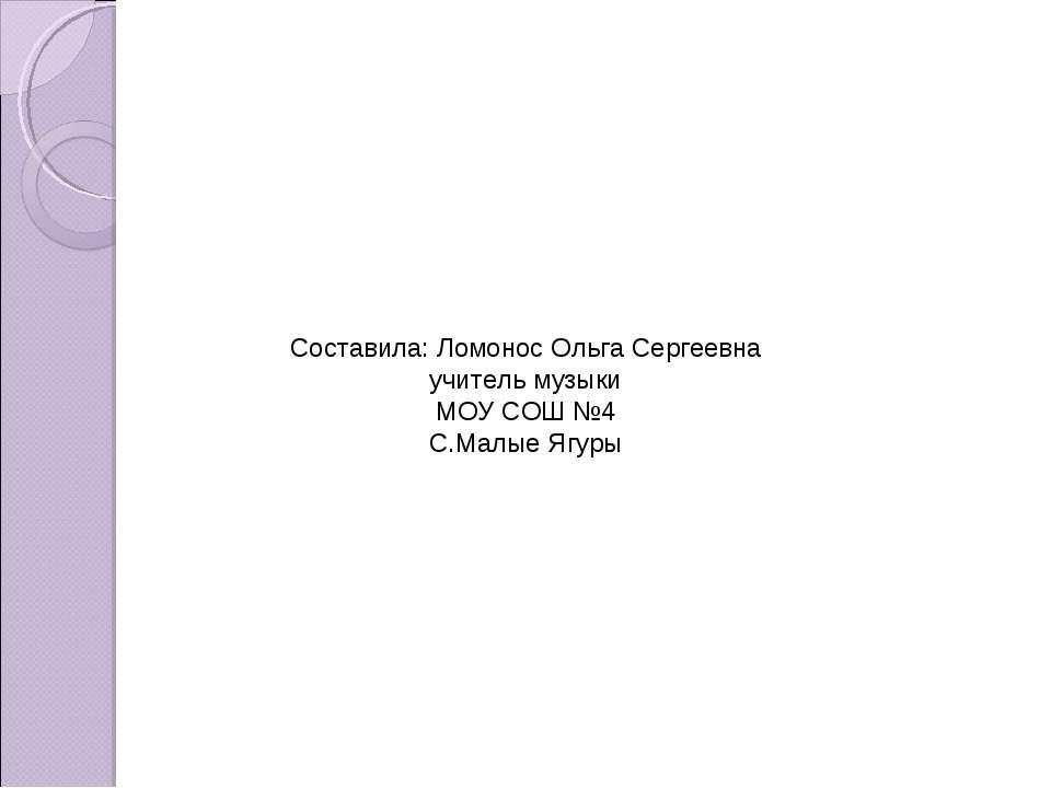 Составила: Ломонос Ольга Сергеевна учитель музыки МОУ СОШ №4 С.Малые Ягуры